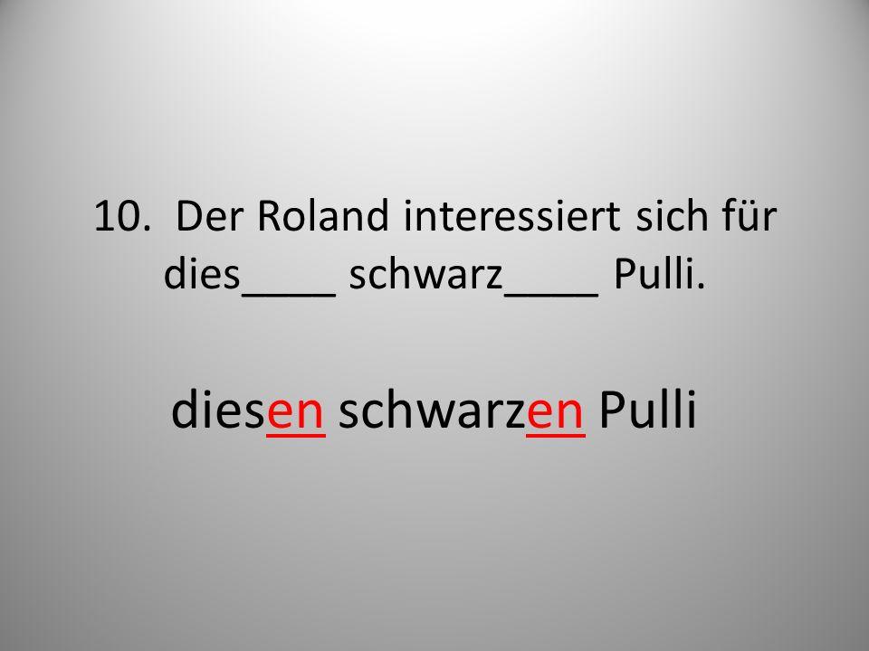 10. Der Roland interessiert sich für dies____ schwarz____ Pulli. diesen schwarzen Pulli