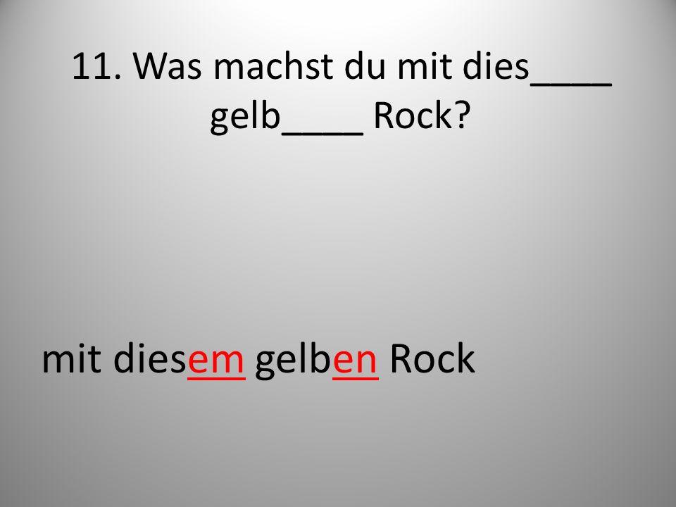 11. Was machst du mit dies____ gelb____ Rock? mit diesem gelben Rock