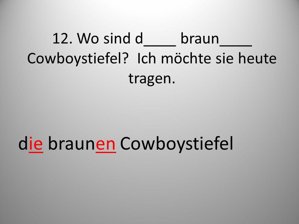 12. Wo sind d____ braun____ Cowboystiefel? Ich möchte sie heute tragen. die braunen Cowboystiefel