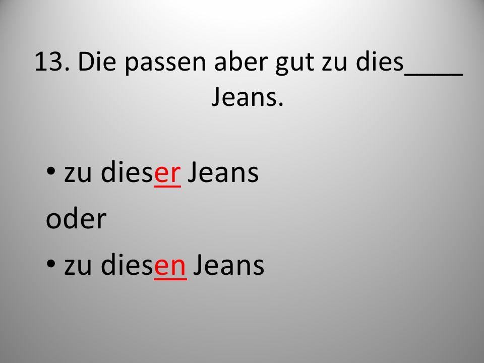 13. Die passen aber gut zu dies____ Jeans. zu dieser Jeans oder zu diesen Jeans