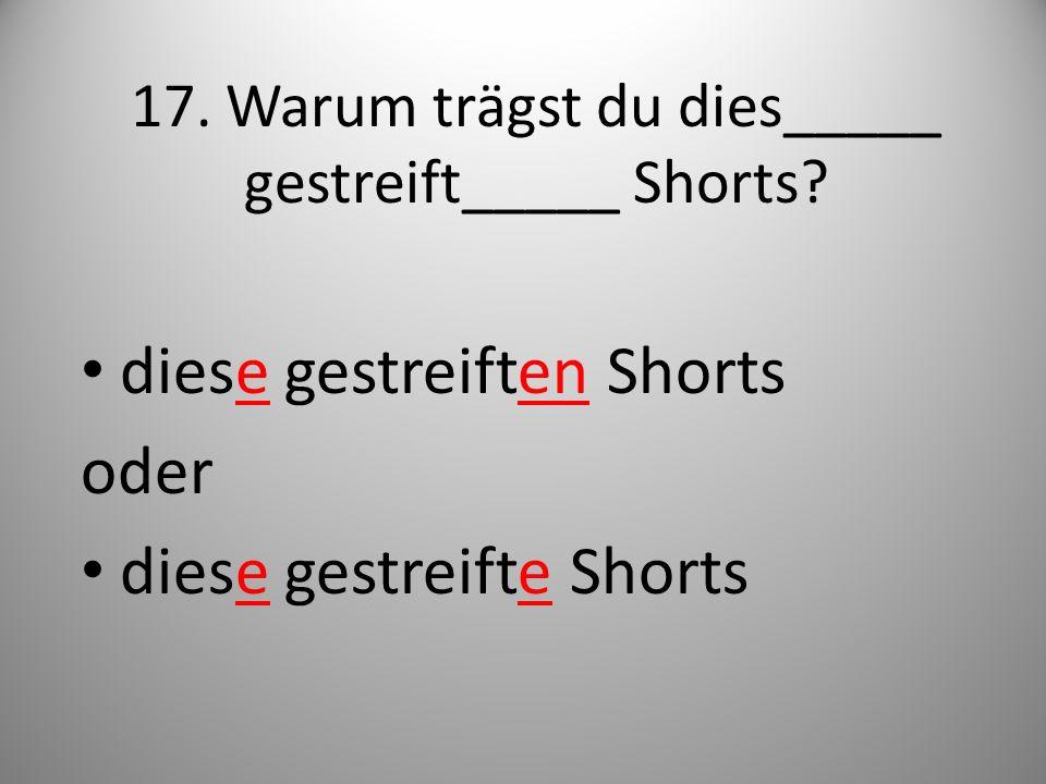 17. Warum trägst du dies_____ gestreift_____ Shorts? diese gestreiften Shorts oder diese gestreifte Shorts