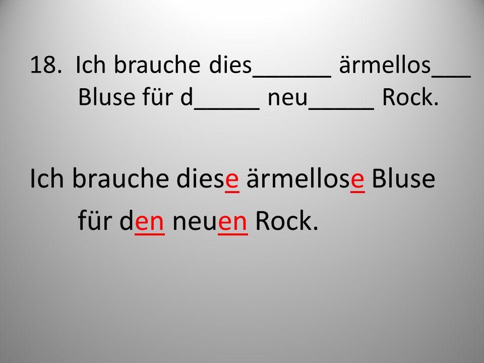 18. Ich brauche dies______ ärmellos___ Bluse für d_____ neu_____ Rock. Ich brauche diese ärmellose Bluse für den neuen Rock.