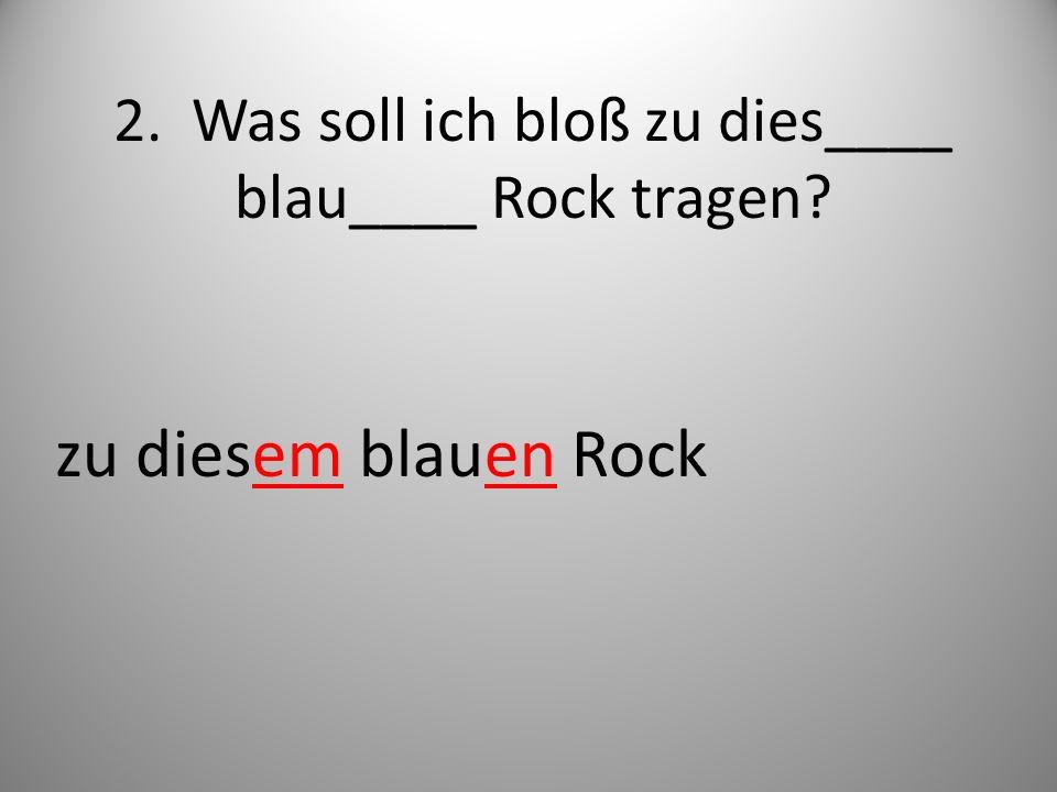 2. Was soll ich bloß zu dies____ blau____ Rock tragen? zu diesem blauen Rock