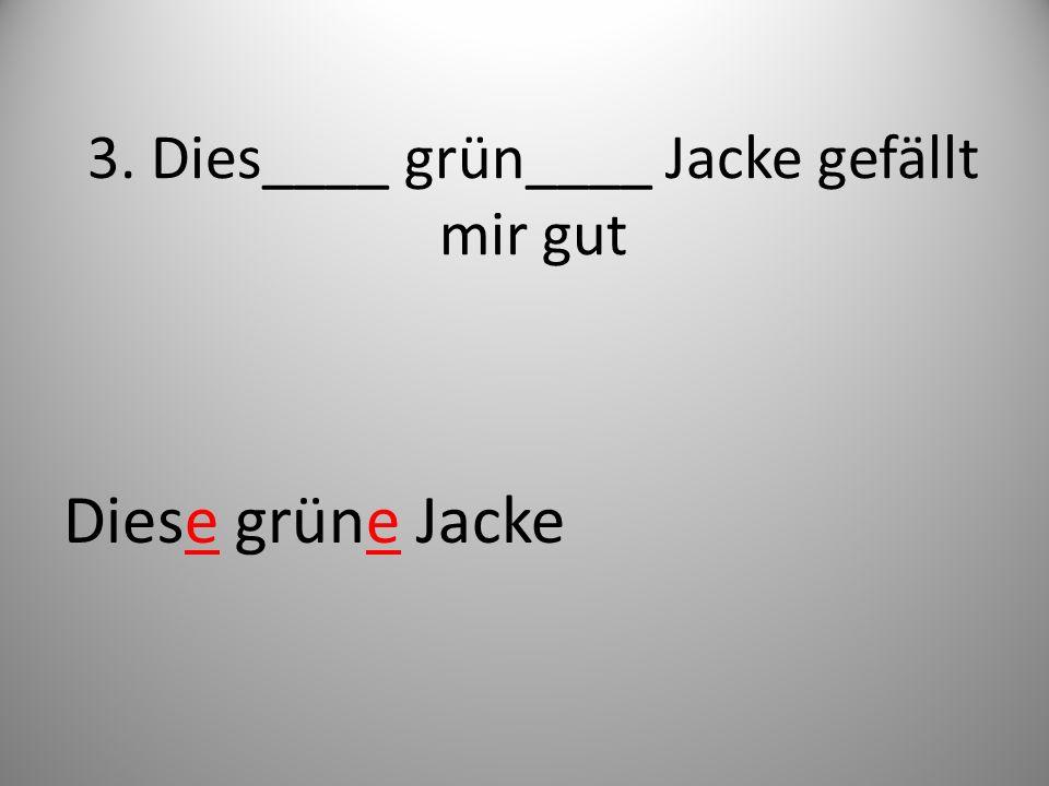 3. Dies____ grün____ Jacke gefällt mir gut Diese grüne Jacke