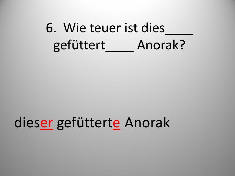 6. Wie teuer ist dies____ gefüttert____ Anorak? dieser gefütterte Anorak