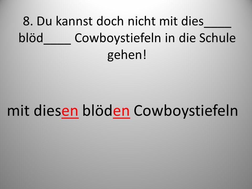 8. Du kannst doch nicht mit dies____ blöd____ Cowboystiefeln in die Schule gehen! mit diesen blöden Cowboystiefeln