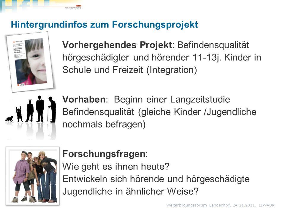 Weiterbildungsforum Landenhof, 24.11.2011, LIP/AUM Hintergrundinfos zum Forschungsprojekt Vorhergehendes Projekt: Befindensqualität hörgeschädigter und hörender 11-13j.