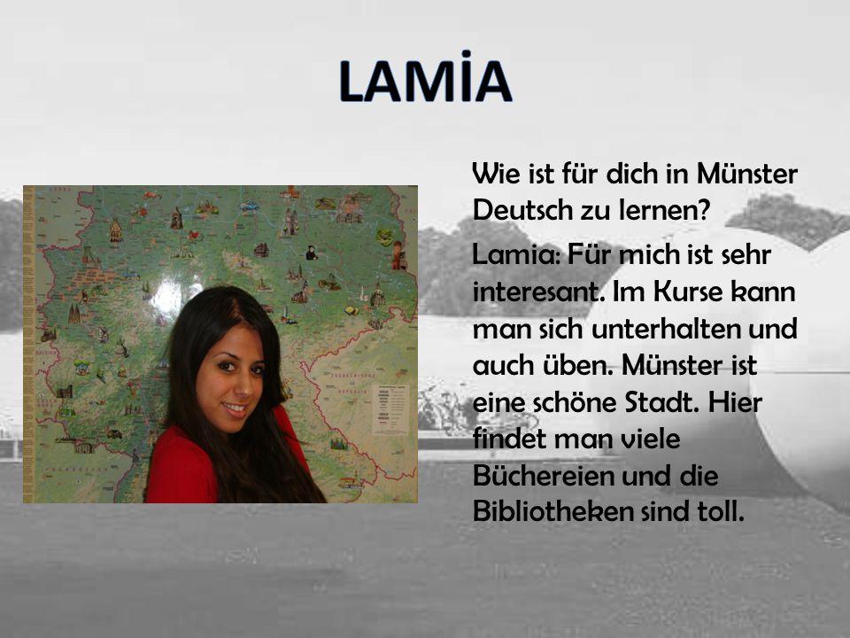 Wie ist für dich in Münster Deutsch zu lernen? Lamia: Für mich ist sehr interesant. Im Kurse kann man sich unterhalten und auch üben. Münster ist eine