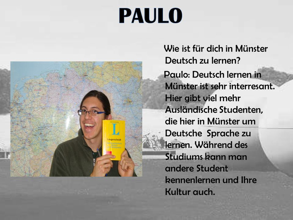Wie ist für dich in Münster Deutsch zu lernen? Paulo: Deutsch lernen in Münster ist sehr interresant. Hier gibt viel mehr Ausländische Studenten, die