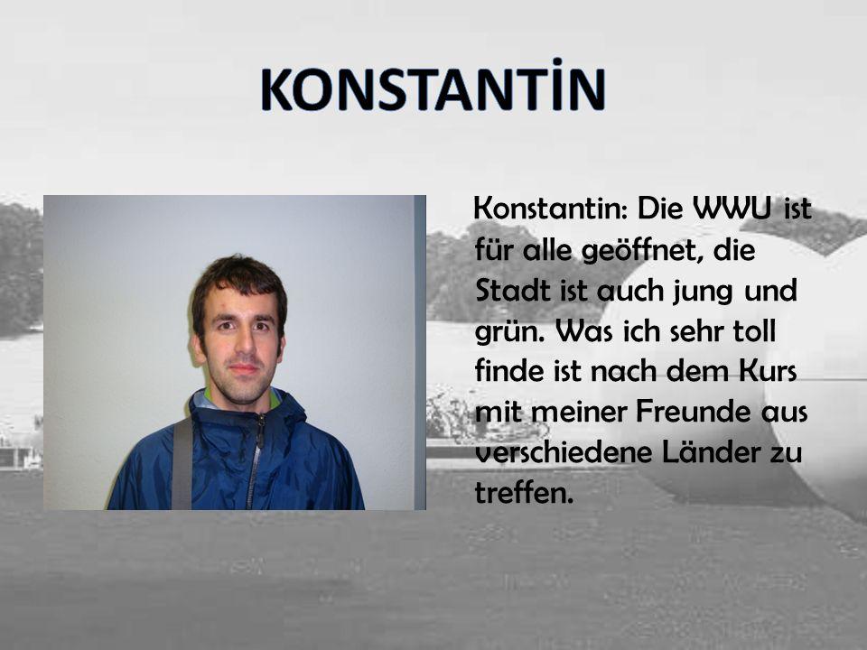 Konstantin: Die WWU ist für alle geöffnet, die Stadt ist auch jung und grün. Was ich sehr toll finde ist nach dem Kurs mit meiner Freunde aus verschie
