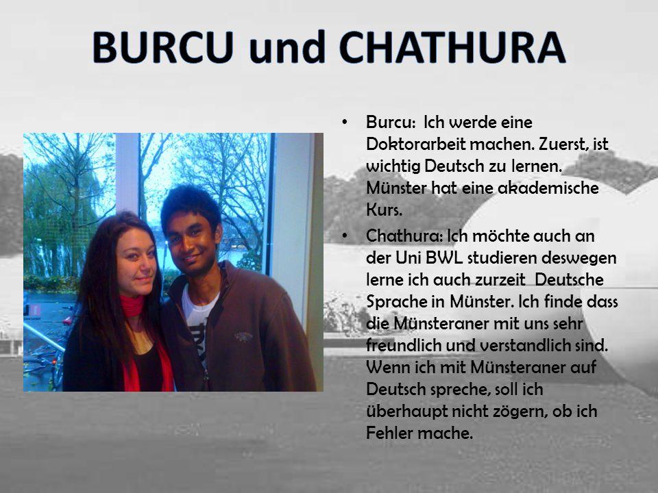 Burcu: Ich werde eine Doktorarbeit machen. Zuerst, ist wichtig Deutsch zu lernen. Münster hat eine akademische Kurs. Chathura: Ich möchte auch an der