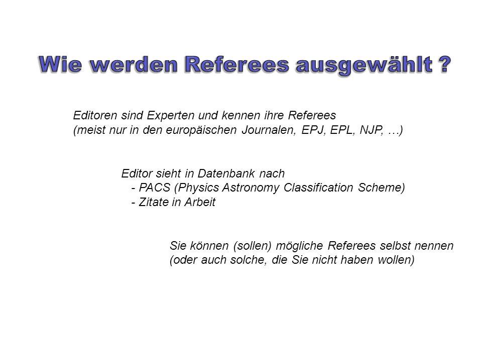 Editoren sind Experten und kennen ihre Referees (meist nur in den europäischen Journalen, EPJ, EPL, NJP, …) Editor sieht in Datenbank nach - PACS (Physics Astronomy Classification Scheme) - Zitate in Arbeit Sie können (sollen) mögliche Referees selbst nennen (oder auch solche, die Sie nicht haben wollen)