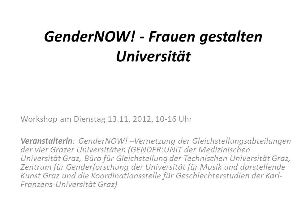 GenderNOW! - Frauen gestalten Universität Workshop am Dienstag 13.11. 2012, 10-16 Uhr Veranstalterin: GenderNOW! –Vernetzung der Gleichstellungsabteil