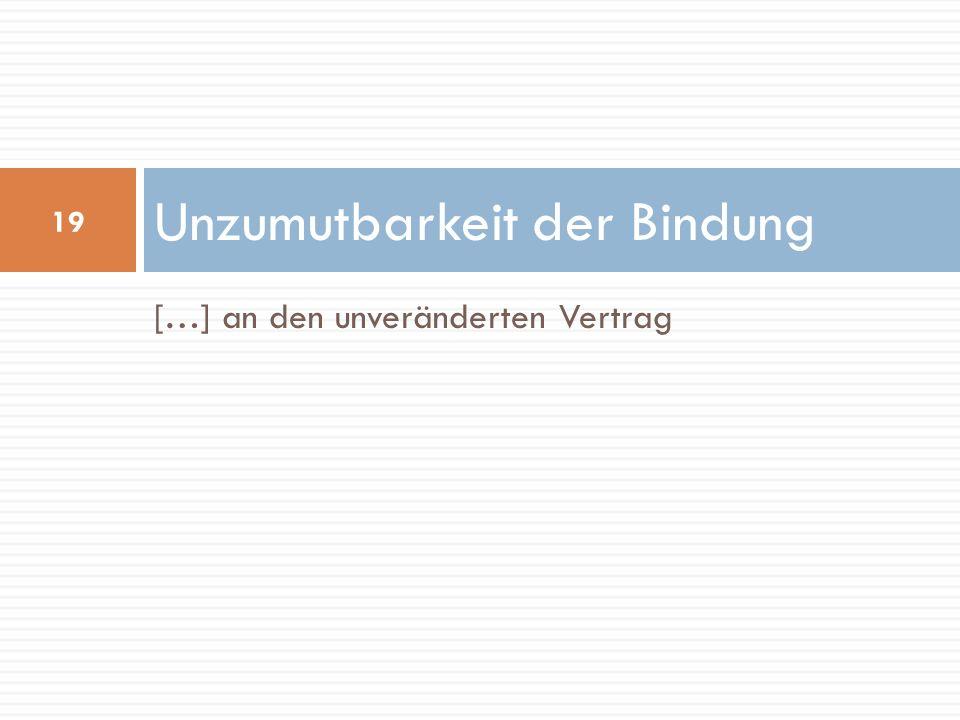 […] an den unveränderten Vertrag Unzumutbarkeit der Bindung 19