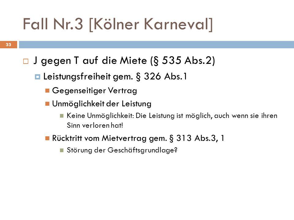 Fall Nr.3 [Kölner Karneval] 33 J gegen T auf die Miete (§ 535 Abs.2) Leistungsfreiheit gem. § 326 Abs.1 Gegenseitiger Vertrag Unmöglichkeit der Leistu