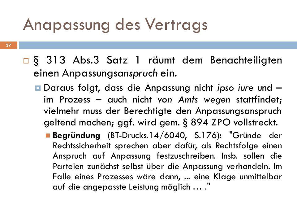 Anapassung des Vertrags 37 § 313 Abs.3 Satz 1 räumt dem Benachteiligten einen Anpassungsanspruch ein. Daraus folgt, dass die Anpassung nicht ipso iure