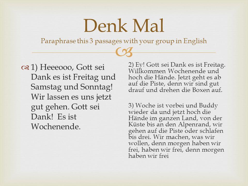 Denk Mal Paraphrase this 3 passages with your group in English 1) Heeeooo, Gott sei Dank es ist Freitag und Samstag und Sonntag! Wir lassen es uns jet