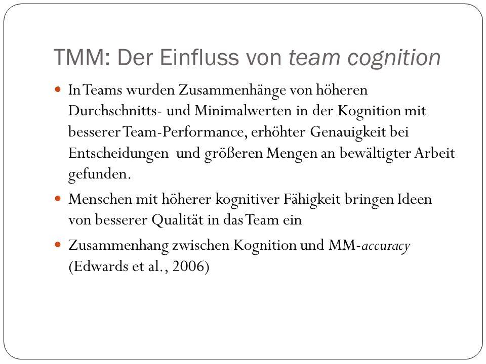 TMM: Der Einfluss von Persönlichkeit Verträglichkeit ist ein wichtiger trait für erfolgreiche Teamarbeit: Menschen mit hoher Verträglichkeit sind flexibler und kooperativer, sie streiten weniger und haben kein stark ausgeprägtes Konkurrenzdenken (Costa & McCrae, 1992) höhere Minimal- und Durchschnittswerte an Verträglichkeit hängen mit besserer Team-Performance zusammen (Bell, 2007) Gewissenhaftigkeit wurde bei einer Vielzahl unterschiedlicher Berufe mit der individuellen Job-Performance in Beziehung gebracht Gewissenhaftigkeit des Teams ist entscheidend für dessen Leistung (Bell, 2007) Mitglieder mit hoher Gewissenhaftigkeit sind detailorientiert und haben die Motivation, genaue mentale Modelle ihrer Umwelt zu bilden, um effektiver zu arbeiten (Colquitt & Simmering, 1998)