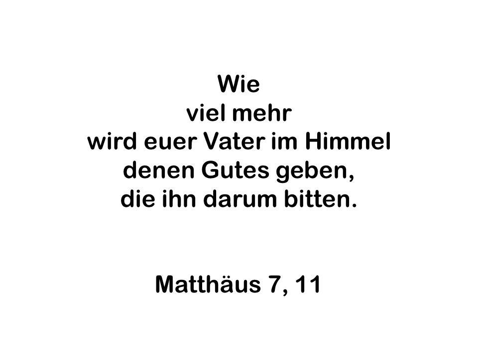 Wie viel mehr wird euer Vater im Himmel denen Gutes geben, die ihn darum bitten. Matthäus 7, 11