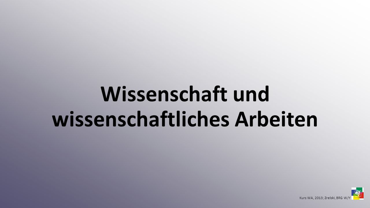 Wissenschaft und wissenschaftliches Arbeiten Kurs WA, 2013; Zrelski, BRG W/Y
