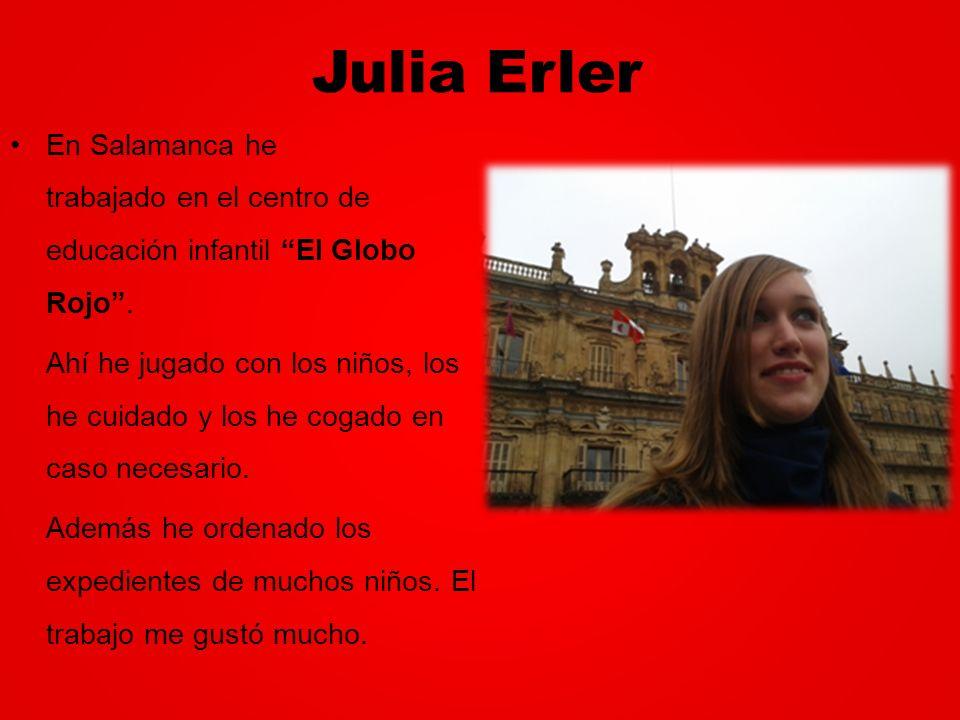Julia Erler En Salamanca he trabajado en el centro de educación infantil El Globo Rojo. Ahí he jugado con los niños, los he cuidado y los he cogado en