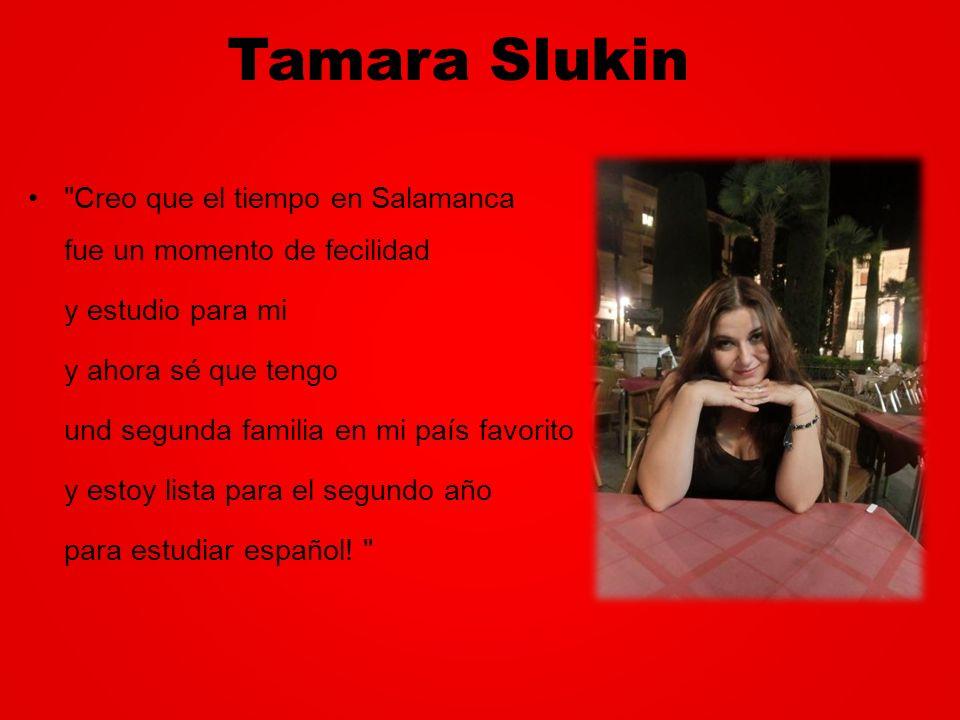 Tamara Slukin Creo que el tiempo en Salamanca fue un momento de fecilidad y estudio para mi y ahora sé que tengo und segunda familia en mi país favorito y estoy lista para el segundo año para estudiar español.