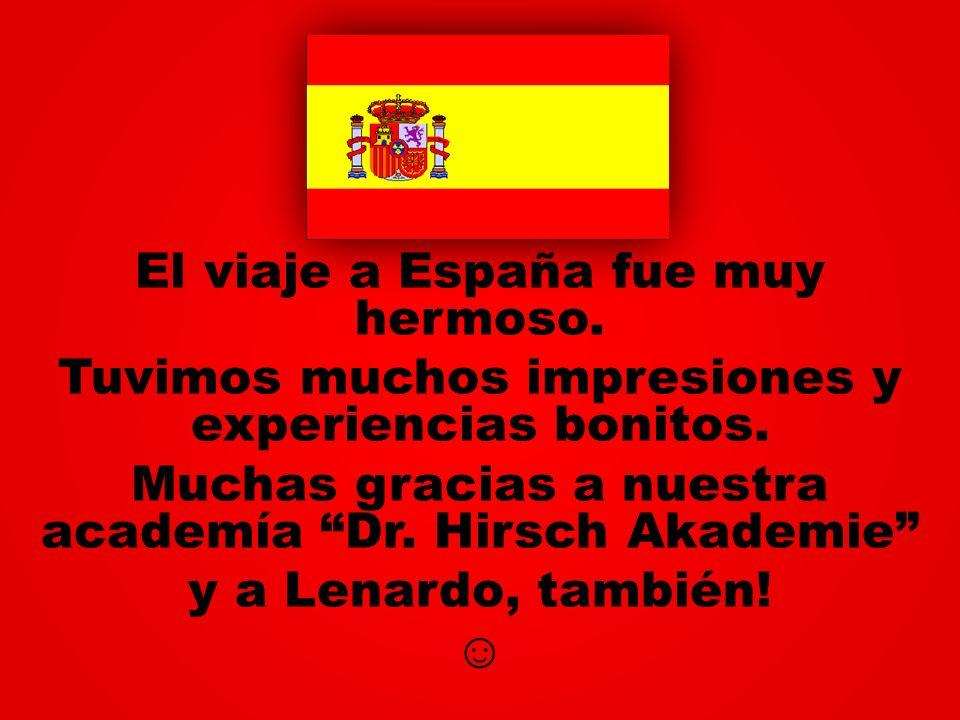 El viaje a España fue muy hermoso. Tuvimos muchos impresiones y experiencias bonitos. Muchas gracias a nuestra academía Dr. Hirsch Akademie y a Lenard