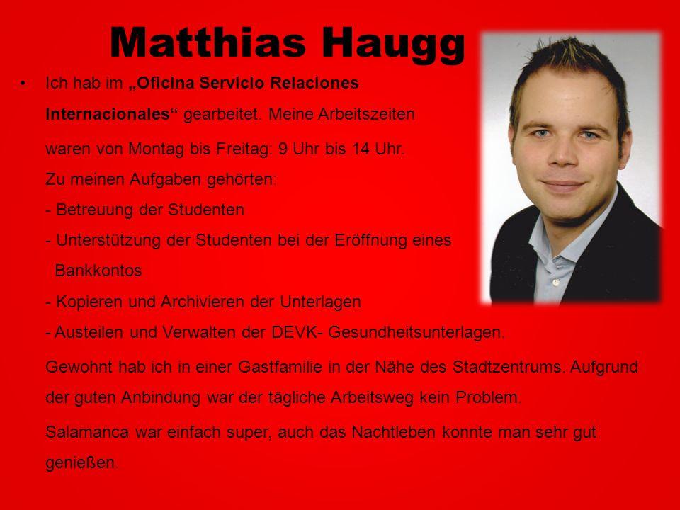 Matthias Haugg Ich hab im Oficina Servicio Relaciones Internacionales gearbeitet. Meine Arbeitszeiten waren von Montag bis Freitag: 9 Uhr bis 14 Uhr.