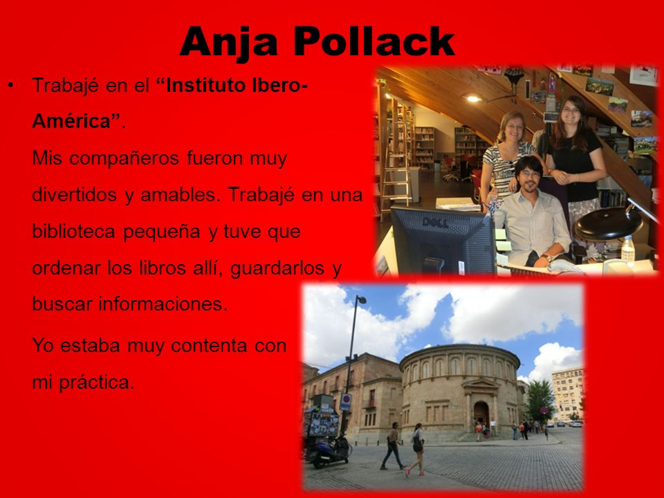 Anja Pollack Trabajé en el Instituto Ibero- América. Mis compañeros fueron muy divertidos y amables. Trabajé en una biblioteca pequeña y tuve que orde