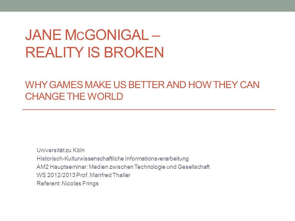 JANE M C GONIGAL – REALITY IS BROKEN WHY GAMES MAKE US BETTER AND HOW THEY CAN CHANGE THE WORLD Universität zu Köln Historisch-Kulturwissenschaftliche Informationsverarbeitung AM2 Hauptseminar: Medien zwischen Technologie und Gesellschaft WS 2012/2013 Prof.