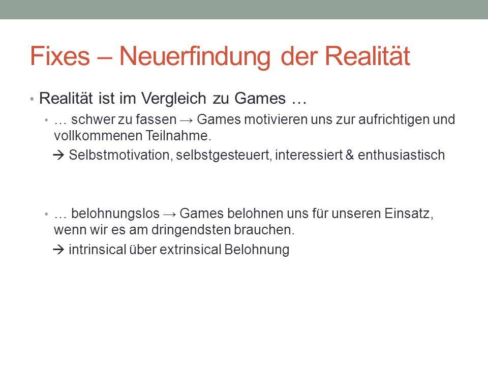 Fixes – Neuerfindung der Realität Realität ist im Vergleich zu Games … … schwer zu fassen Games motivieren uns zur aufrichtigen und vollkommenen Teilnahme.