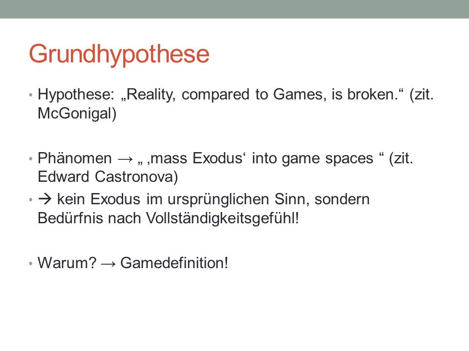 Grundhypothese Hypothese: Reality, compared to Games, is broken. (zit. McGonigal) Phänomen mass Exodus into game spaces (zit. Edward Castronova) kein