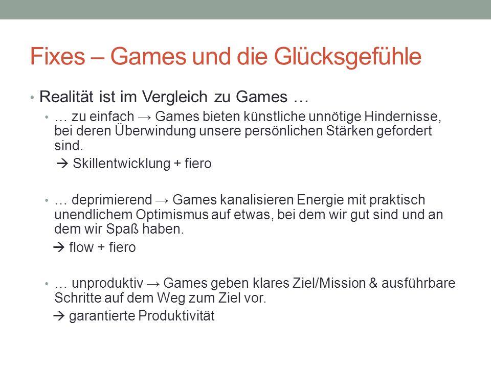 Fixes – Games und die Glücksgefühle Realität ist im Vergleich zu Games … … zu einfach Games bieten künstliche unnötige Hindernisse, bei deren Überwindung unsere persönlichen Stärken gefordert sind.