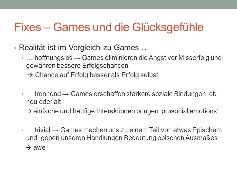 Fixes – Games und die Glücksgefühle Realität ist im Vergleich zu Games … … hoffnungslos Games eliminieren die Angst vor Misserfolg und gewähren besser