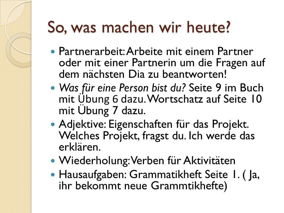 So, was machen wir heute? Partnerarbeit: Arbeite mit einem Partner oder mit einer Partnerin um die Fragen auf dem nächsten Dia zu beantworten! Was für