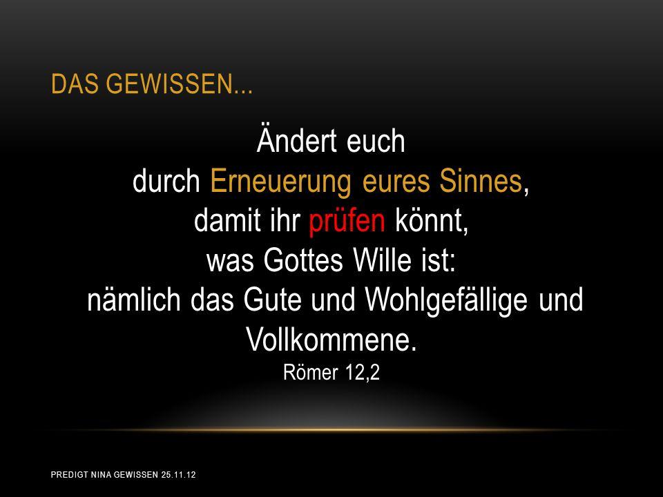 DAS GEWISSEN... Ändert euch durch Erneuerung eures Sinnes, damit ihr prüfen könnt, was Gottes Wille ist: nämlich das Gute und Wohlgefällige und Vollko