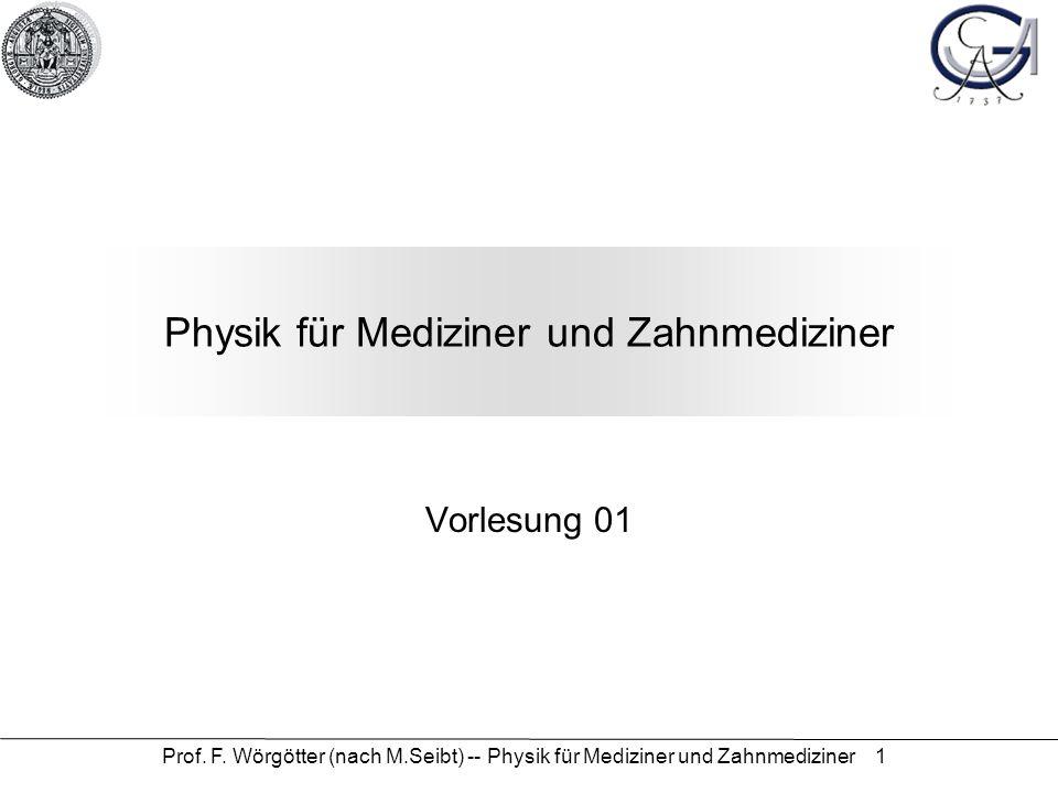Prof. F. Wörgötter (nach M.Seibt) -- Physik für Mediziner und Zahnmediziner 1 Physik für Mediziner und Zahnmediziner Vorlesung 01