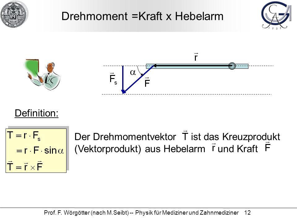 Prof. F. Wörgötter (nach M.Seibt) -- Physik für Mediziner und Zahnmediziner 12 Drehmoment =Kraft x Hebelarm Der Drehmomentvektor ist das Kreuzprodukt