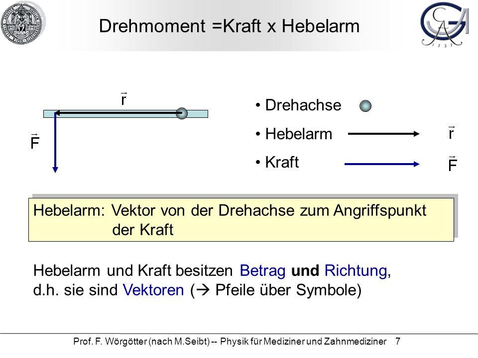 Prof. F. Wörgötter (nach M.Seibt) -- Physik für Mediziner und Zahnmediziner 7 Drehmoment =Kraft x Hebelarm Drehachse Hebelarm Kraft Hebelarm: Vektor v