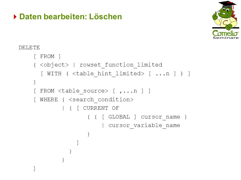 Daten bearbeiten: Löschen DELETE [ FROM ] { | rowset_function_limited [ WITH ( [...n ] ) ] } [ FROM [,...n ] ] [ WHERE { | { [ CURRENT OF { { [ GLOBAL ] cursor_name } | cursor_variable_name } ] } ]