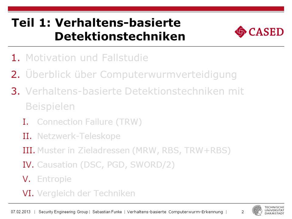 07.02.2013 | Security Engineering Group | Sebastian Funke | Verhaltens-basierte Computerwurm-Erkennung | 2 Teil 1: Verhaltens-basierte Detektionstechniken 1.Motivation und Fallstudie 2.Überblick über Computerwurmverteidigung 3.Verhaltens-basierte Detektionstechniken mit Beispielen I.Connection Failure (TRW) II.Netzwerk-Teleskope III.Muster in Zieladressen (MRW, RBS, TRW+RBS) IV.Causation (DSC, PGD, SWORD/2) V.Entropie VI.Vergleich der Techniken