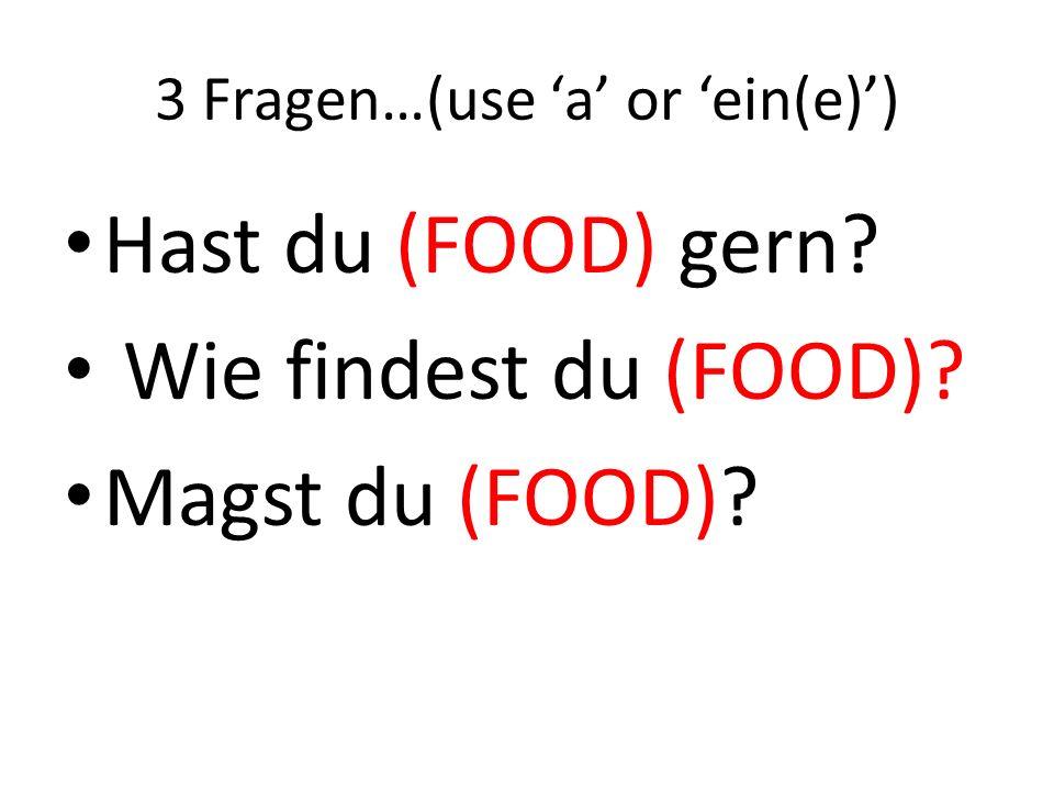 3 Fragen…(use a or ein(e)) Hast du (FOOD) gern? Wie findest du (FOOD)? Magst du (FOOD)?