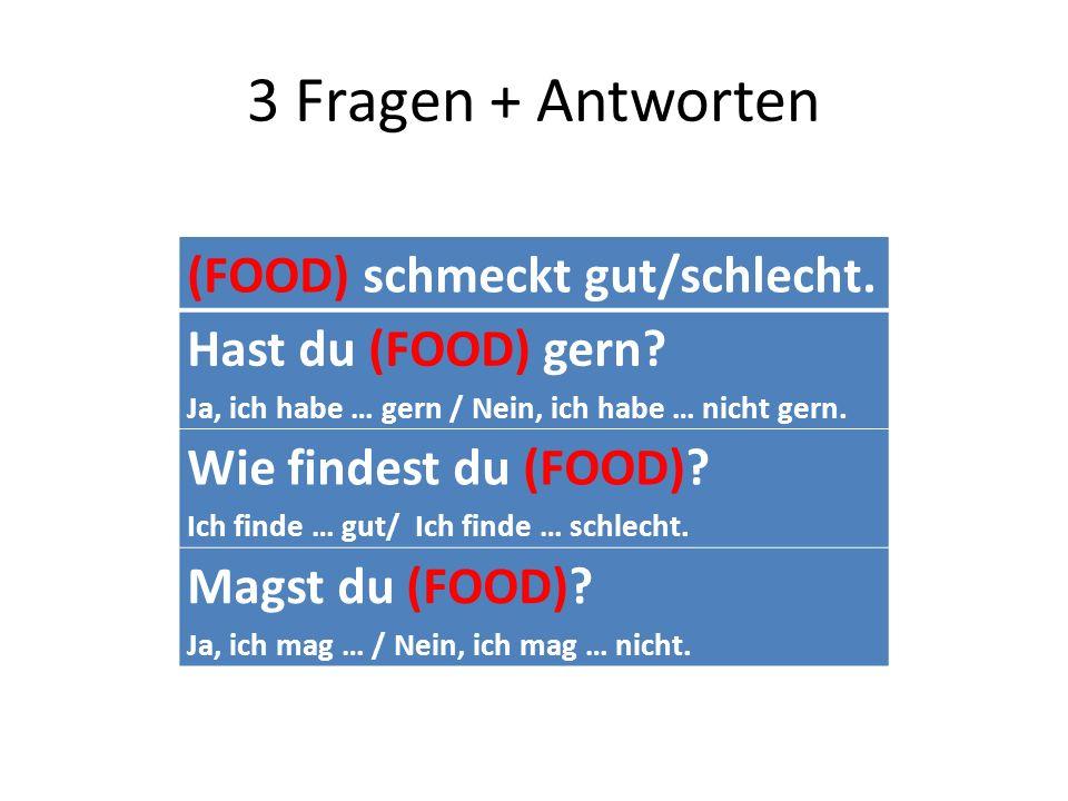 3 Fragen + Antworten (FOOD) schmeckt gut/schlecht. Hast du (FOOD) gern? Ja, ich habe … gern / Nein, ich habe … nicht gern. Wie findest du (FOOD)? Ich
