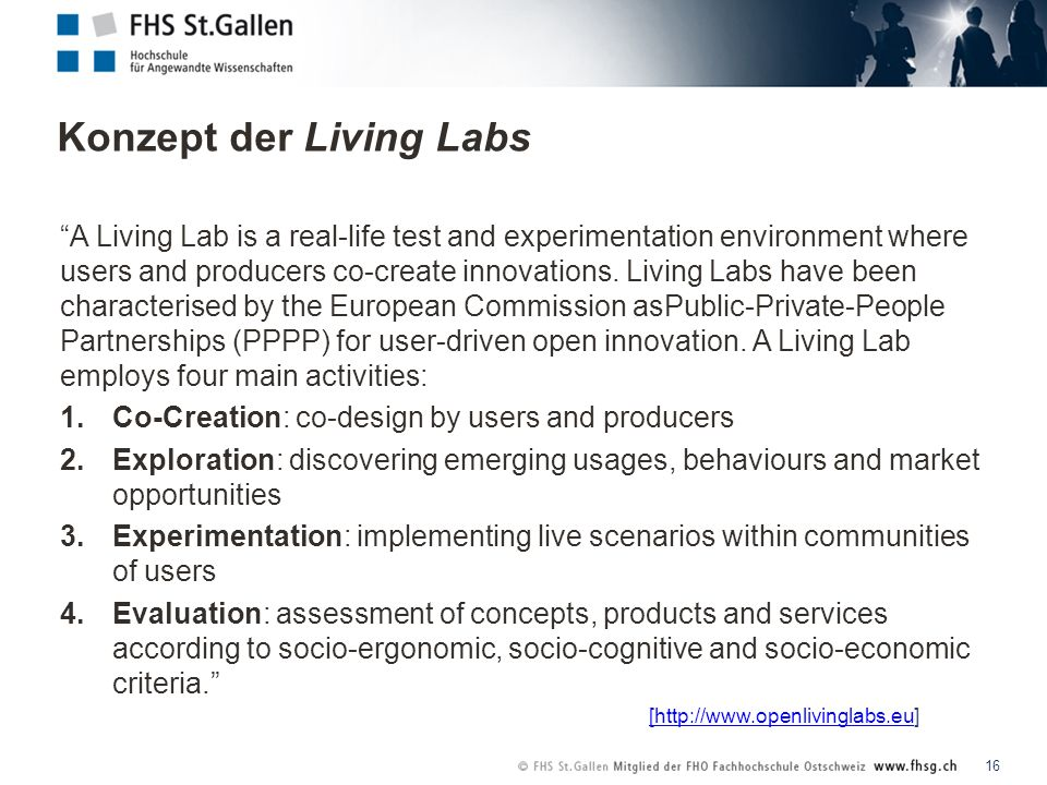 Konzept der Living Labs 16 A Living Lab is a real-life test and experimentation environment where users and producers co-create innovations.