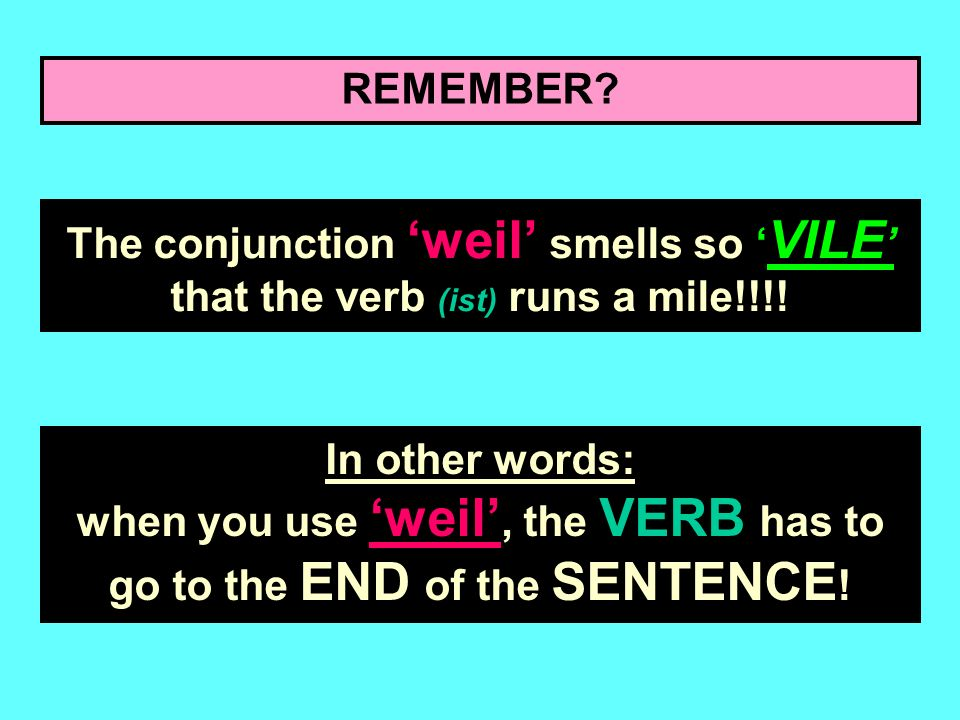 REMEMBER.The conjunction weil smells so VILE that the verb (ist) runs a mile!!!.