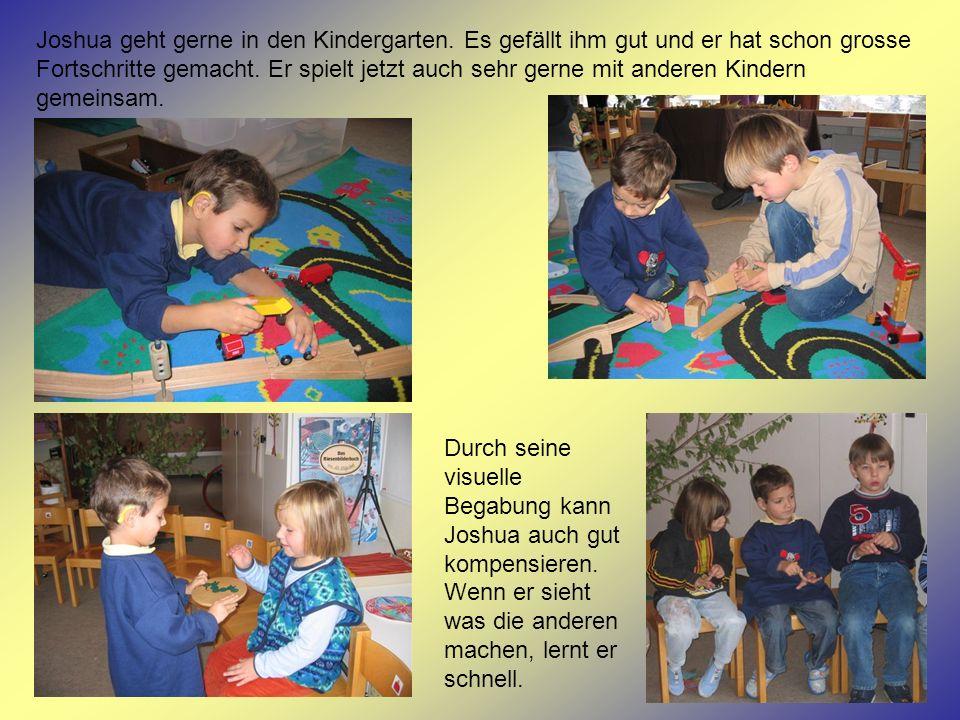 Joshua geht gerne in den Kindergarten. Es gefällt ihm gut und er hat schon grosse Fortschritte gemacht. Er spielt jetzt auch sehr gerne mit anderen Ki