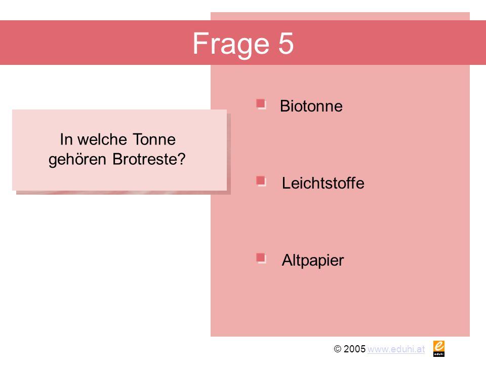 © 2005 www.eduhi.atwww.eduhi.at Frage 5 Biotonne Altpapier Leichtstoffe In welche Tonne gehören Brotreste?