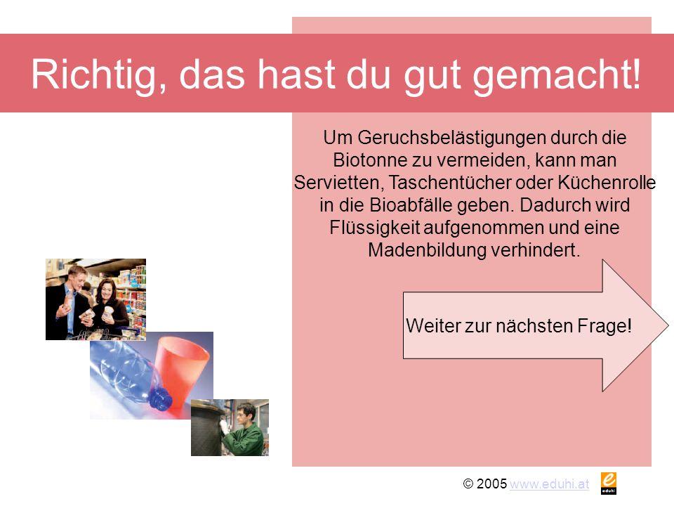 © 2005 www.eduhi.atwww.eduhi.at Richtig, das hast du gut gemacht! Weiter zur nächsten Frage! Um Geruchsbelästigungen durch die Biotonne zu vermeiden,