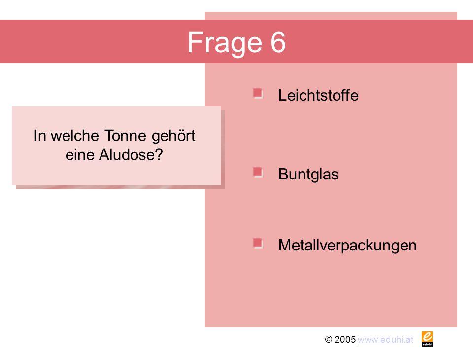 © 2005 www.eduhi.atwww.eduhi.at Frage 6 Leichtstoffe Metallverpackungen Buntglas In welche Tonne gehört eine Aludose?