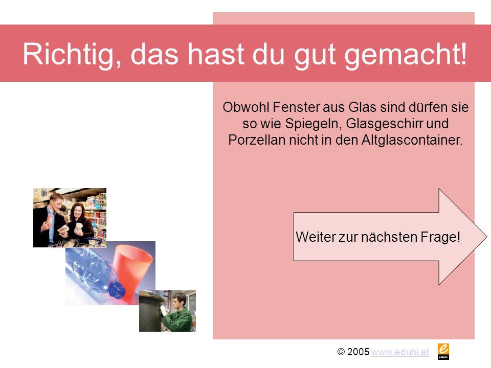© 2005 www.eduhi.atwww.eduhi.at Richtig, das hast du gut gemacht! Weiter zur nächsten Frage! Obwohl Fenster aus Glas sind dürfen sie so wie Spiegeln,